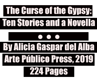 The Curse of the Gypsy: Ten Stories and a Novella By Alicia Gaspar del Alba Arte Público Press, 2019 224 Pages